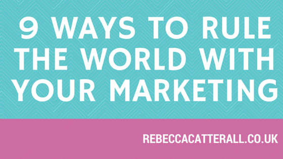 9 ways to rule the world with your Marketing